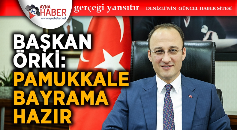 """BAŞKAN ÖRKİ: """"PAMUKKALE BAYRAMA HAZIR"""""""